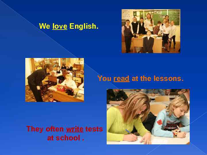 We love English. You read at the lessons. They often write tests at school.