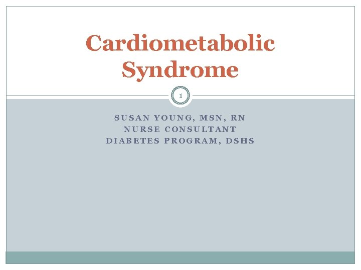 Cardiometabolic Syndrome 1 SUSAN YOUNG, MSN, RN NURSE CONSULTANT DIABETES PROGRAM, DSHS