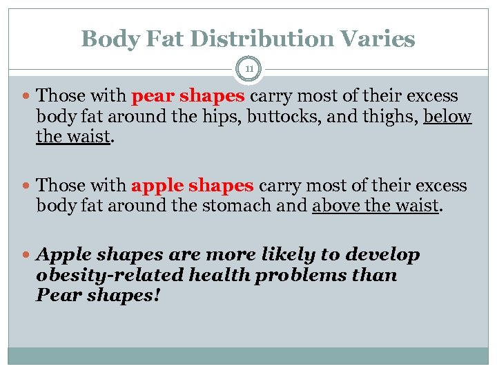 Body Fat Distribution Varies 11 Those with pear shapes carry most of their excess