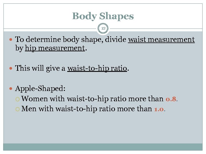 Body Shapes 12 To determine body shape, divide waist measurement by hip measurement. This