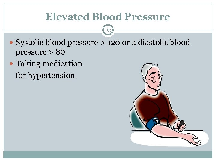Elevated Blood Pressure 13 Systolic blood pressure > 120 or a diastolic blood pressure