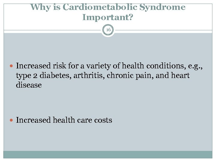Why is Cardiometabolic Syndrome Important? 16 Increased risk for a variety of health conditions,