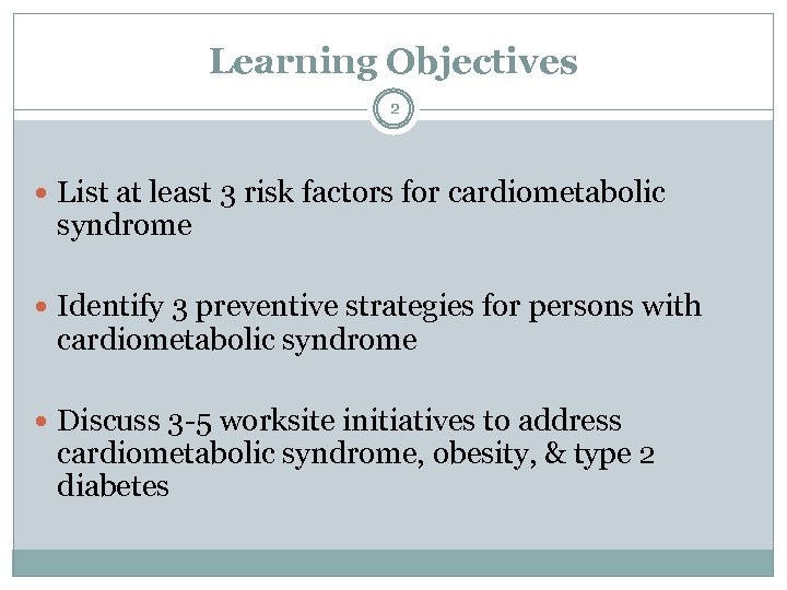 Learning Objectives 2 List at least 3 risk factors for cardiometabolic syndrome Identify 3