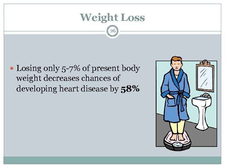 Weight Loss 26 Losing only 5 -7% of present body weight decreases chances of