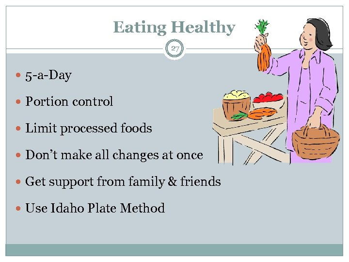 Eating Healthy 27 5 -a-Day Portion control Limit processed foods Don't make all changes