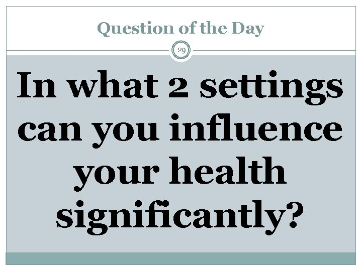 Question of the Day 29 In what 2 settings can you influence your health