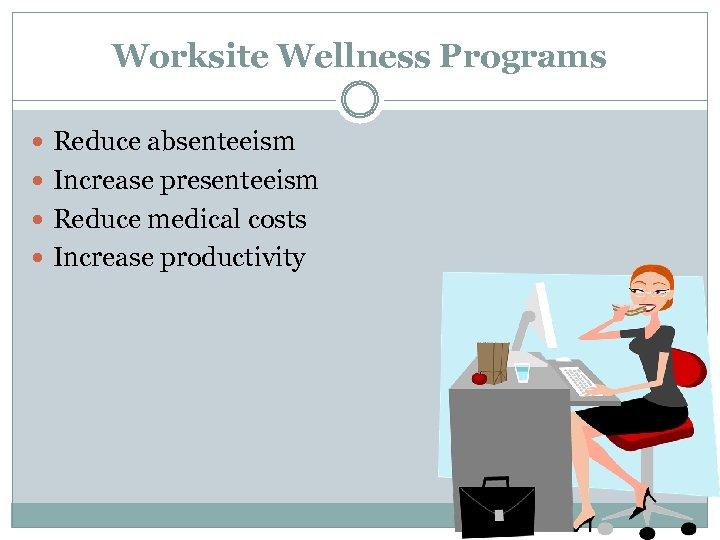 Worksite Wellness Programs Reduce absenteeism Increase presenteeism Reduce medical costs Increase productivity