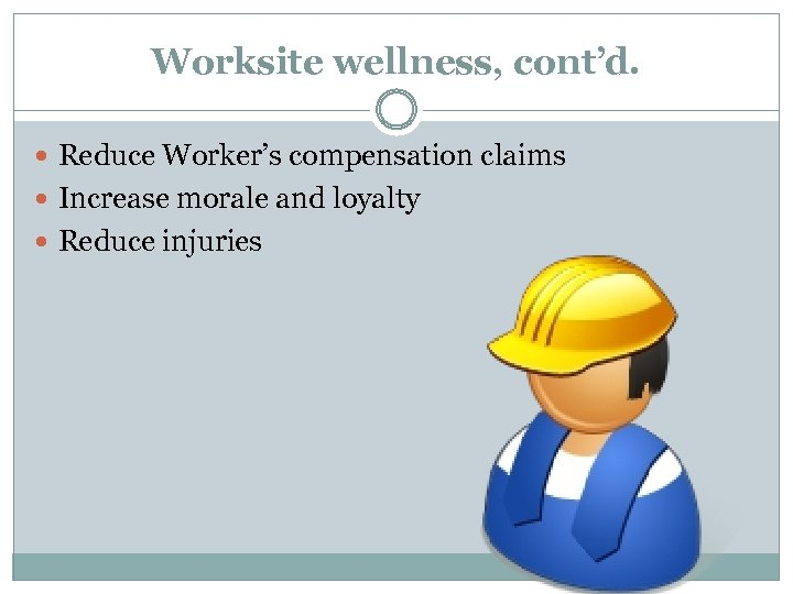 Worksite wellness, cont'd. Reduce Worker's compensation claims Increase morale and loyalty Reduce injuries