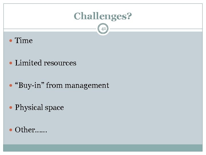 """Challenges? 41 Time Limited resources """"Buy-in"""" from management Physical space Other……"""