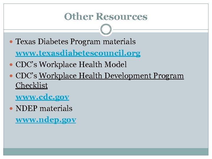 Other Resources Texas Diabetes Program materials www. texasdiabetescouncil. org CDC's Workplace Health Model CDC's