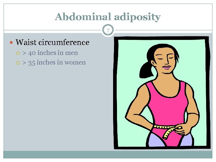 Abdominal adiposity 7 Waist circumference > 40 inches in men > 35 inches in