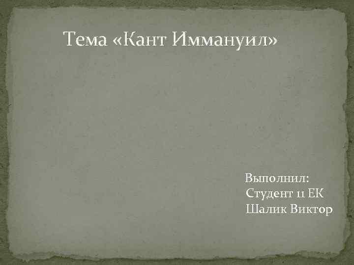Тема «Кант Иммануил» Выполнил: Студент 11 ЕК Шалик Виктор