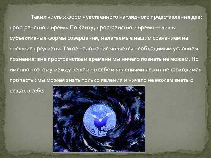 Таких чистых форм чувственного наглядного представления две: пространство и время. По Канту, пространство и