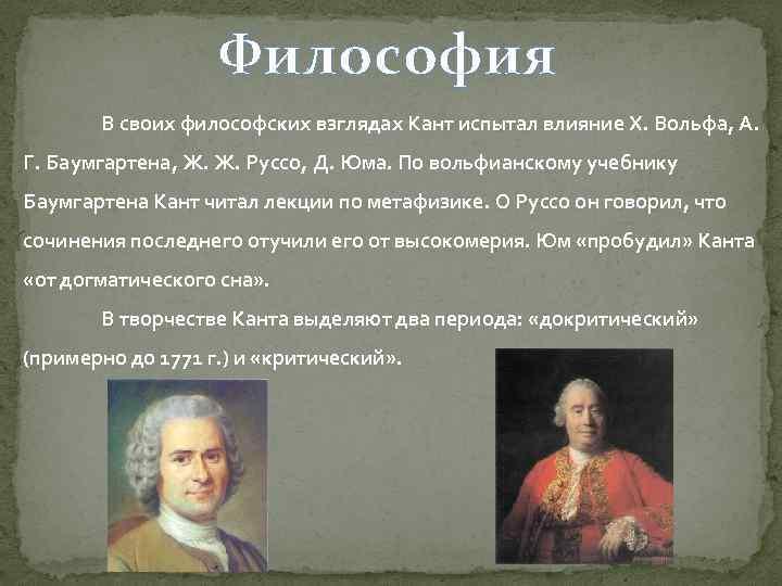 Философия В своих философских взглядах Кант испытал влияние Х. Вольфа, А. Г. Баумгартена, Ж.