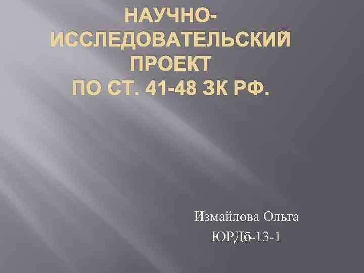 НАУЧНОИССЛЕДОВАТЕЛЬСКИЙ ПРОЕКТ ПО СТ. 41 -48 ЗК РФ. Измайлова Ольга ЮРДб-13 -1