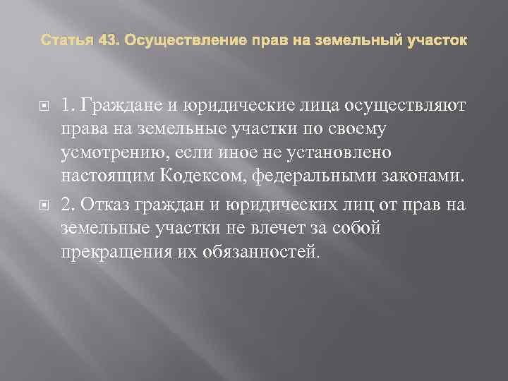 Статья 43. Осуществление прав на земельный участок 1. Граждане и юридические лица осуществляют права