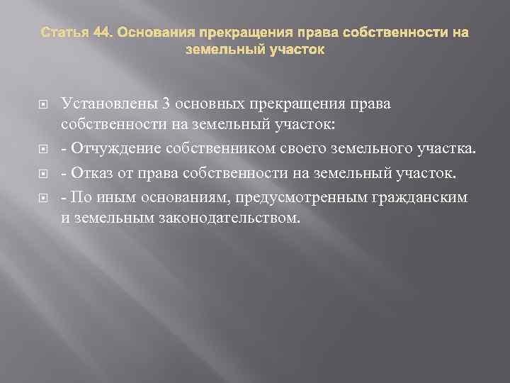 Статья 44. Основания прекращения права собственности на земельный участок Установлены 3 основных прекращения права