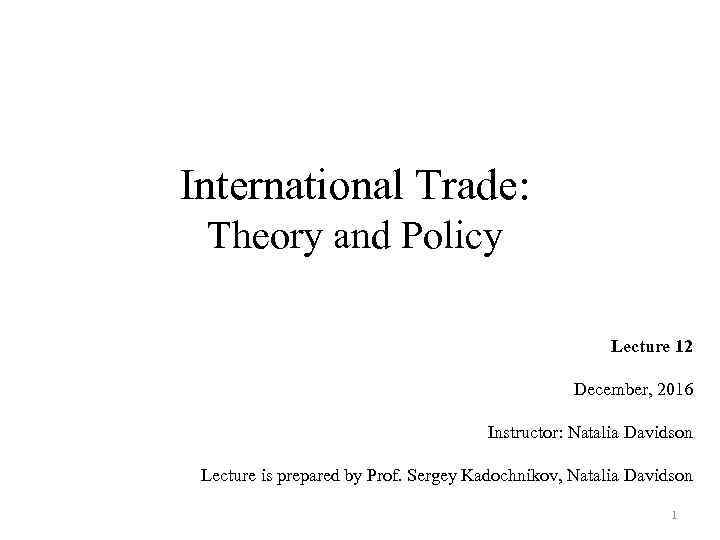 International Trade: Theory and Policy Lecture 12 December, 2016 Instructor: Natalia Davidson Lecture is