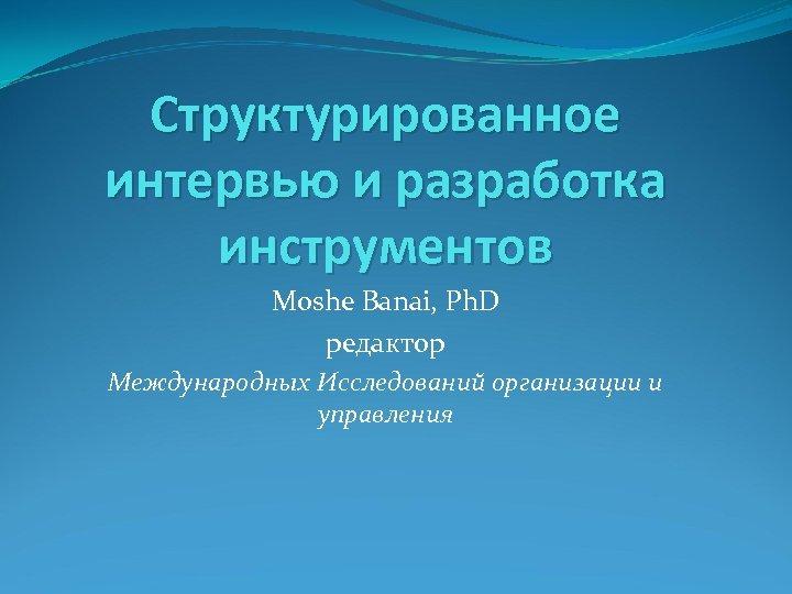 Структурированное интервью и разработка инструментов Moshe Banai, Ph. D редактор Международных Исследований организации и
