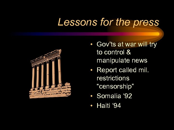 Lessons for the press • Gov'ts at war will try to control & manipulate