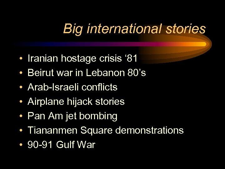 Big international stories • • Iranian hostage crisis ' 81 Beirut war in Lebanon