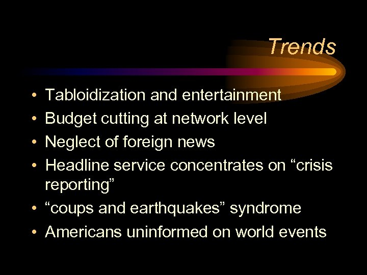 Trends • • Tabloidization and entertainment Budget cutting at network level Neglect of foreign