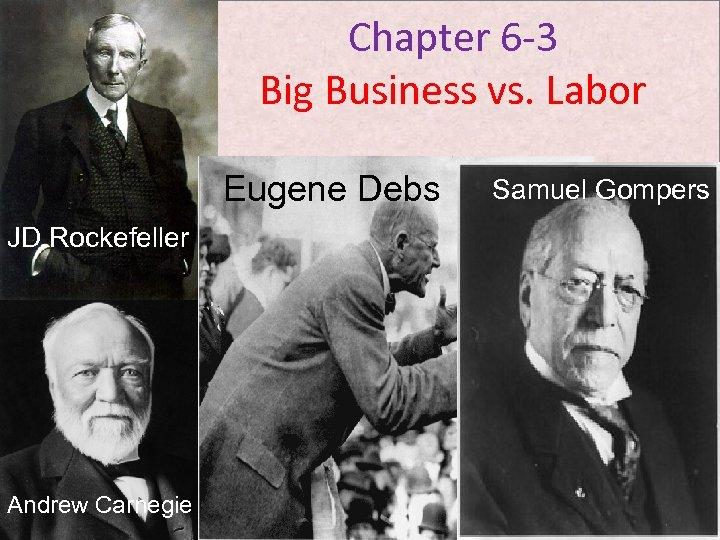 Chapter 6 -3 Big Business vs. Labor Eugene Debs JD Rockefeller Andrew Carnegie Samuel