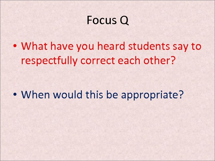 Focus Q • What have you heard students say to respectfully correct each other?