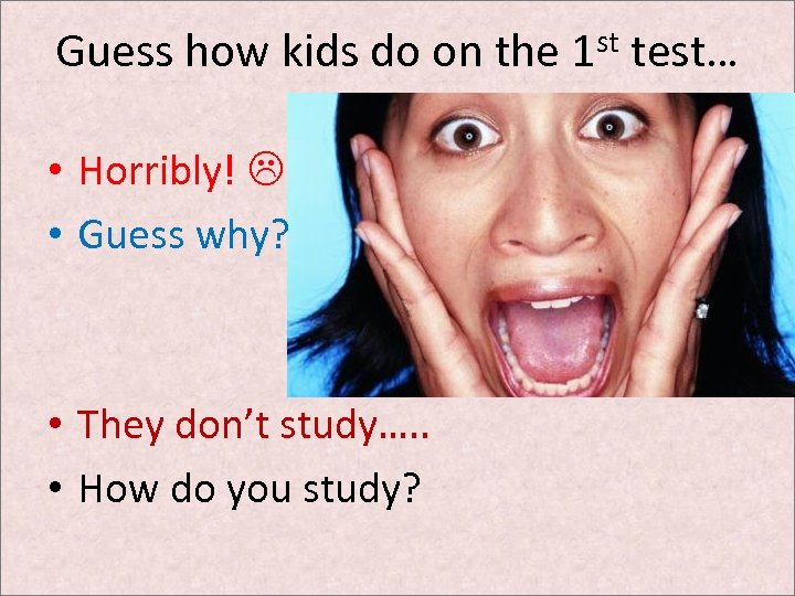 Guess how kids do on the 1 st test… • Horribly! • Guess why?