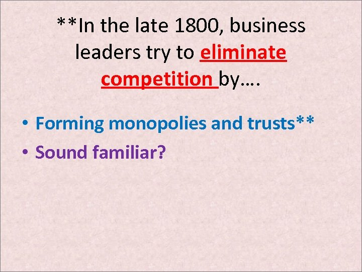 **In the late 1800, business leaders try to eliminate competition by…. • Forming monopolies