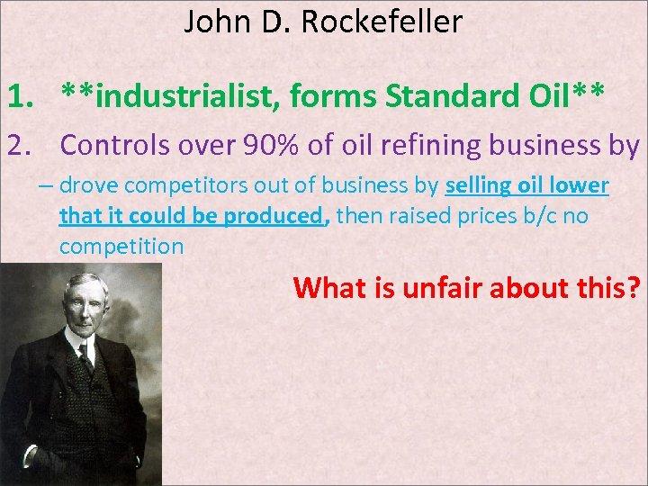 John D. Rockefeller 1. **industrialist, forms Standard Oil** 2. Controls over 90% of oil