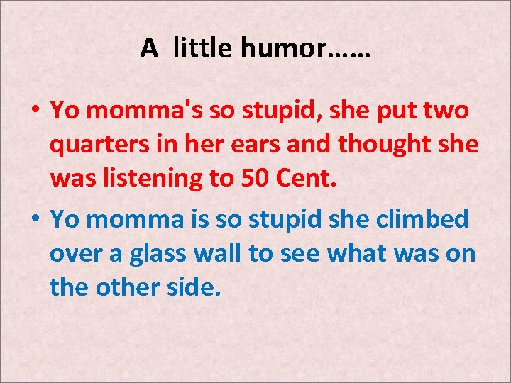A little humor…… • Yo momma's so stupid, she put two quarters in her