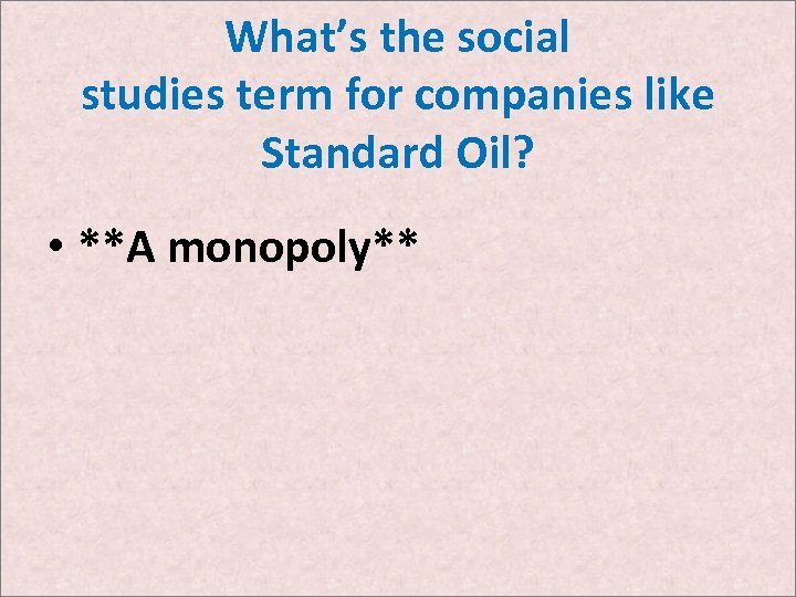 What's the social studies term for companies like Standard Oil? • **A monopoly**