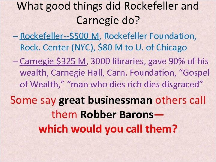 What good things did Rockefeller and Carnegie do? – Rockefeller--$500 M, Rockefeller Foundation, Rock.