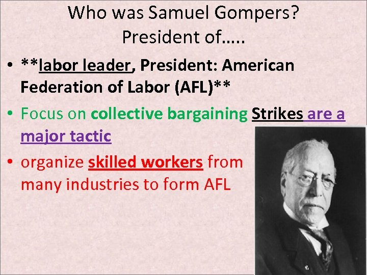 Who was Samuel Gompers? President of…. . • **labor leader, President: American Federation of