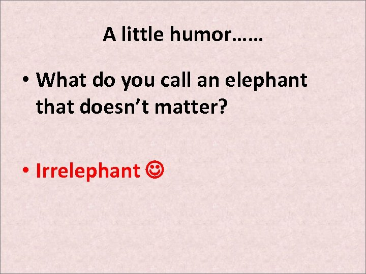 A little humor…… • What do you call an elephant that doesn't matter? •