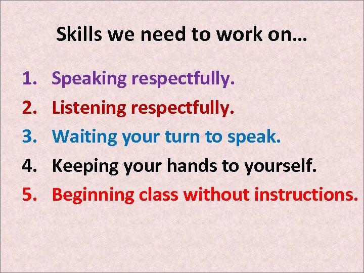 Skills we need to work on… 1. 2. 3. 4. 5. Speaking respectfully. Listening