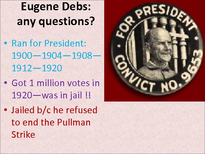 Eugene Debs: any questions? • Ran for President: 1900— 1904— 1908— 1912— 1920 •