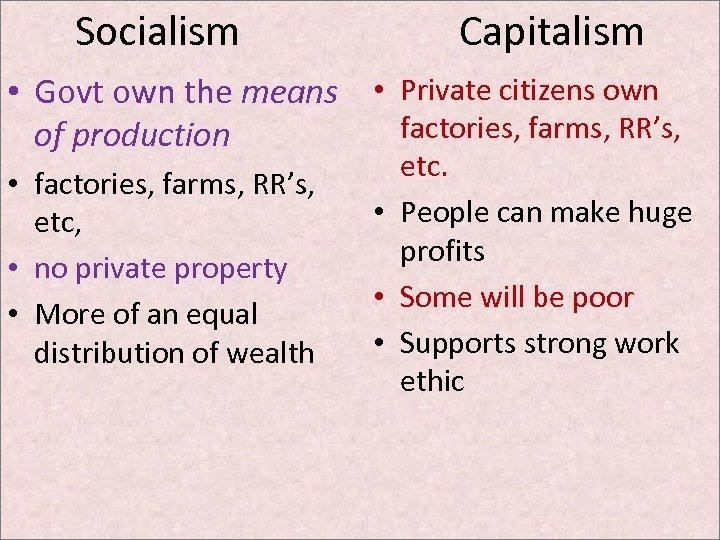 Socialism Capitalism • Govt own the means • Private citizens own factories, farms, RR's,