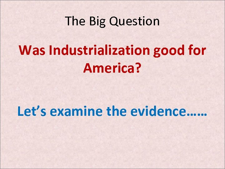 The Big Question Was Industrialization good for America? Let's examine the evidence……