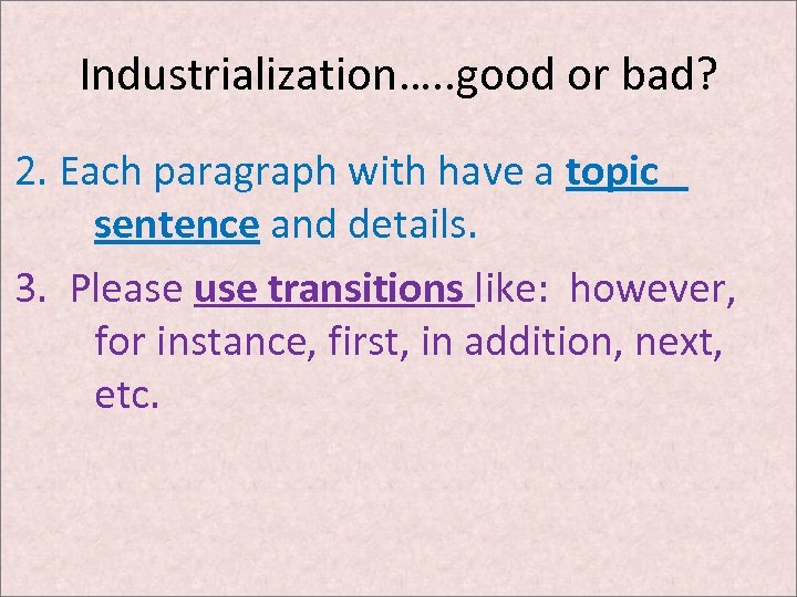 Industrialization…. . good or bad? 2. Each paragraph with have a topic sentence and
