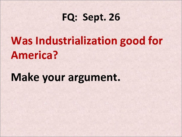 FQ: Sept. 26 Was Industrialization good for America? Make your argument.