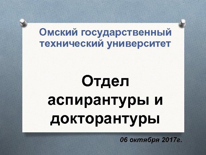 Омский государственный технический университет Отдел аспирантуры и докторантуры 06 октября 2017 г.