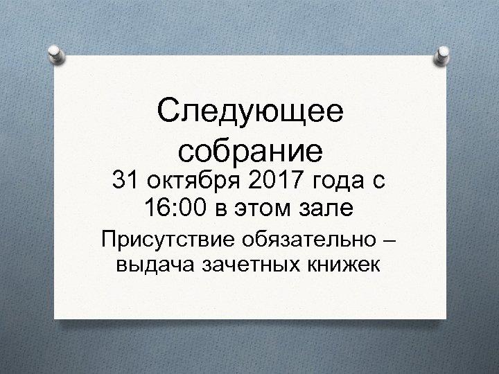 Следующее собрание 31 октября 2017 года с 16: 00 в этом зале Присутствие обязательно