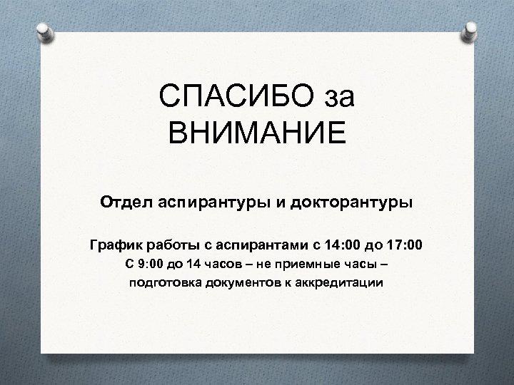 СПАСИБО за ВНИМАНИЕ Отдел аспирантуры и докторантуры График работы с аспирантами с 14: 00