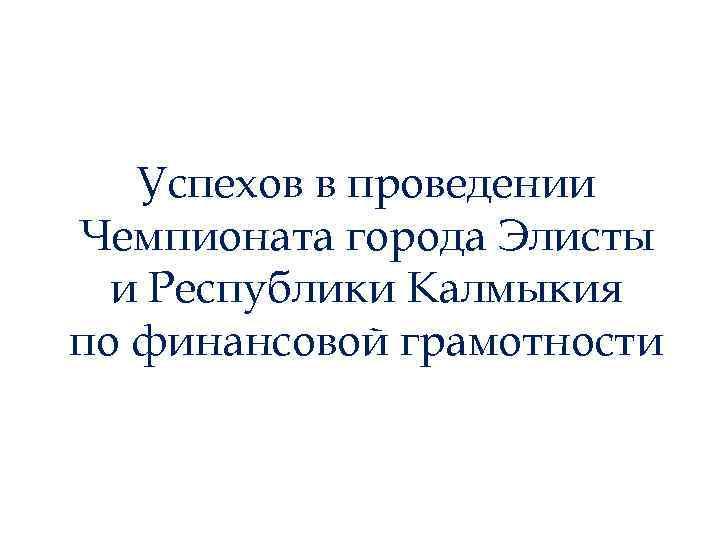 Успехов в проведении Чемпионата города Элисты и Республики Калмыкия по финансовой грамотности