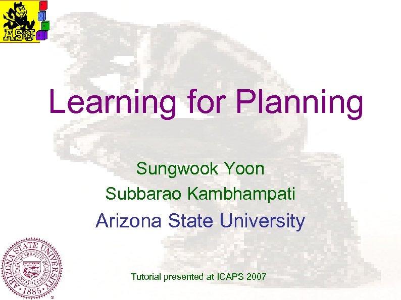 Learning for Planning Sungwook Yoon Subbarao Kambhampati Arizona State University Tutorial presented at ICAPS