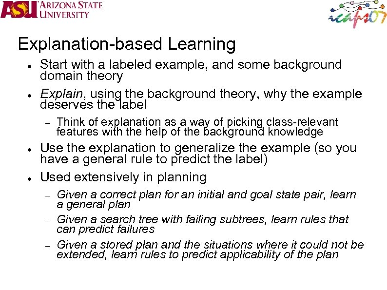Explanation-based Learning Start with a labeled example, and some background domain theory Explain, using