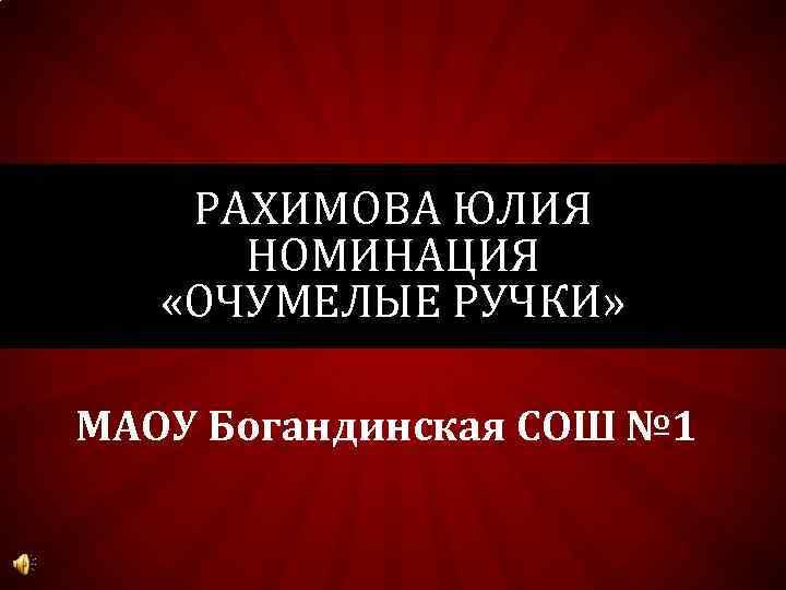 РАХИМОВА ЮЛИЯ НОМИНАЦИЯ «ОЧУМЕЛЫЕ РУЧКИ» МАОУ Богандинская СОШ № 1