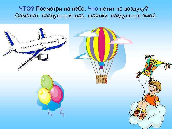 ЧТО? Посмотри на небо. Что летит по воздуху? Самолет, воздушный шар, шарики, воздушный змей.